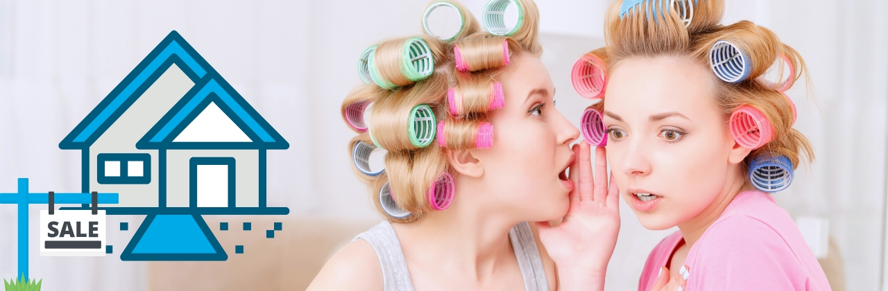 Photo of two blond women in hair rollers. One is whispering a secret into the other's ear as a look of surprise comes over her face. On the left of the image, is an illustration of a house and a for sale sign.